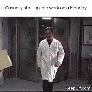 Casually strolling into work on a monday 😡